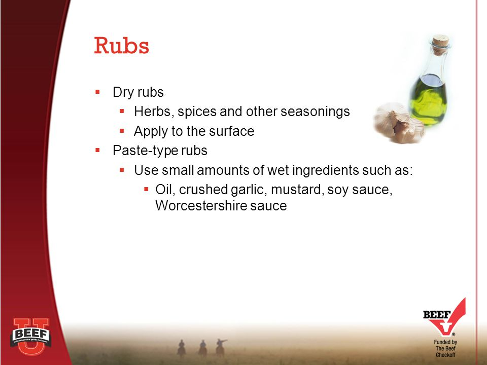  Dry rubs  Herbs, spices and other seasonings  Apply to the surface  Paste-type rubs  Use small amounts of wet ingredients such as:  Oil, crushe