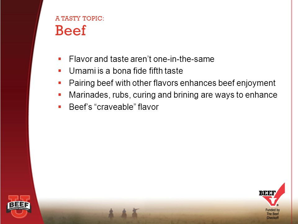  Flavor and taste aren't one-in-the-same  Umami is a bona fide fifth taste  Pairing beef with other flavors enhances beef enjoyment  Marinades, ru