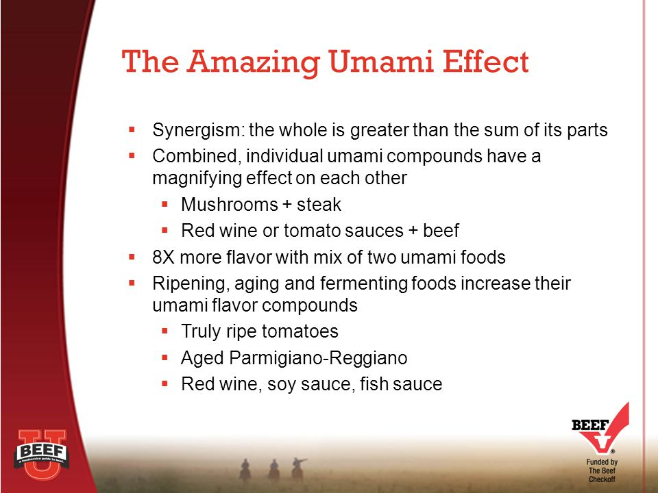  Flavor and taste aren't one-in-the-same  Umami is a bona fide fifth taste  Pairing beef with other flavors enhances beef enjoyment  Marinades, rubs, curing and brining are ways to enhance  Beef's craveable flavor Beef A TASTY TOPIC: