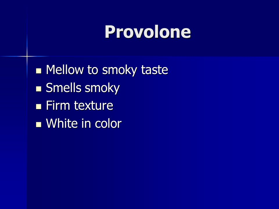 Provolone Mellow to smoky taste Mellow to smoky taste Smells smoky Smells smoky Firm texture Firm texture White in color White in color