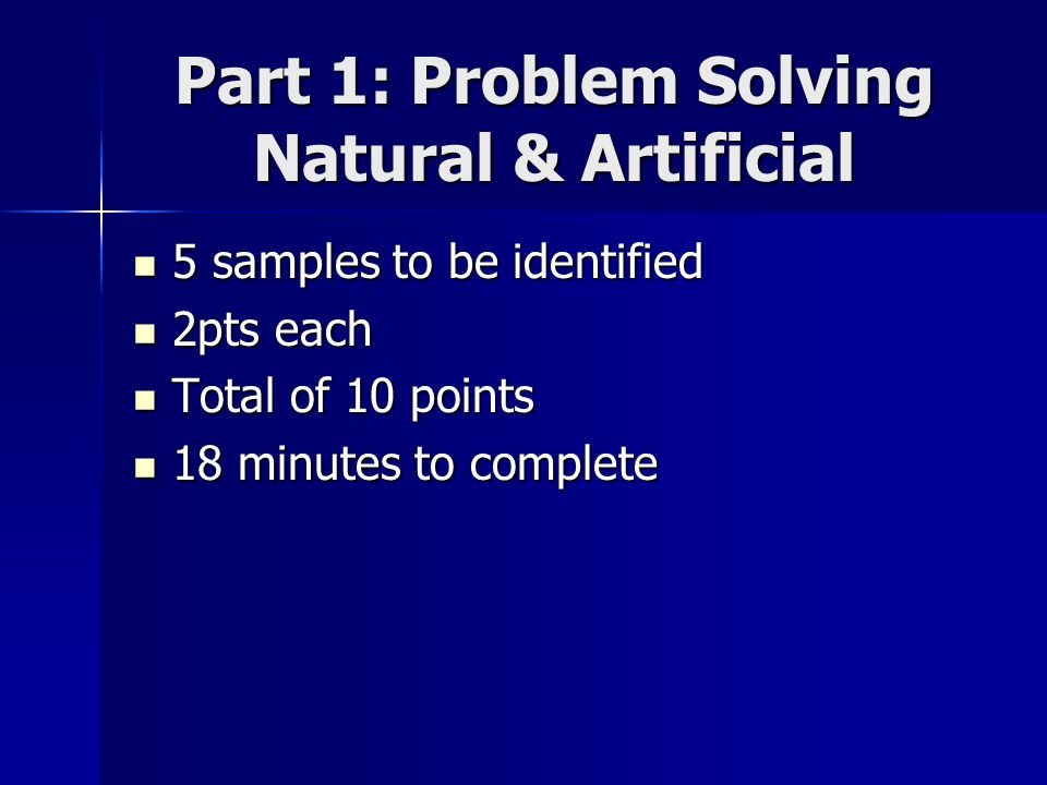 Part 1: Problem Solving Natural & Artificial 5 samples to be identified 5 samples to be identified 2pts each 2pts each Total of 10 points Total of 10