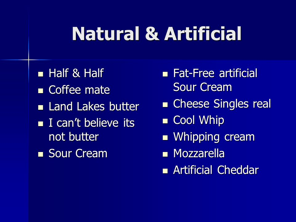 Natural & Artificial Half & Half Half & Half Coffee mate Coffee mate Land Lakes butter Land Lakes butter I can't believe its not butter I can't believ