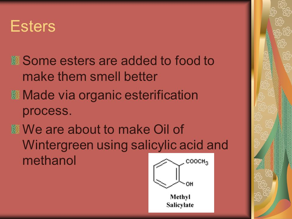 Esters Some esters are added to food to make them smell better Made via organic esterification process.