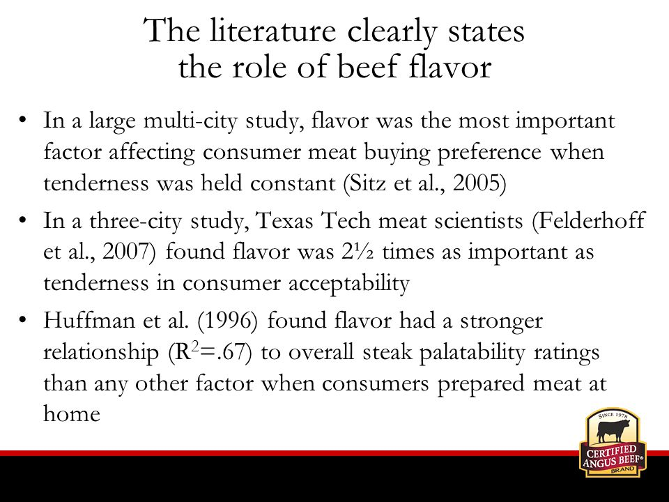 The literature clearly states the role of beef flavor In a large multi-city study, flavor was the most important factor affecting consumer meat buying preference when tenderness was held constant (Sitz et al., 2005) In a three-city study, Texas Tech meat scientists (Felderhoff et al., 2007) found flavor was 2½ times as important as tenderness in consumer acceptability Huffman et al.