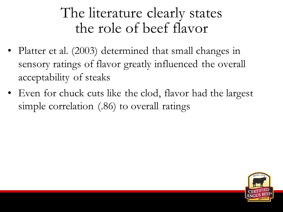Platter et al. (2003) determined that small changes in sensory ratings of flavor greatly influenced the overall acceptability of steaks Even for chuck