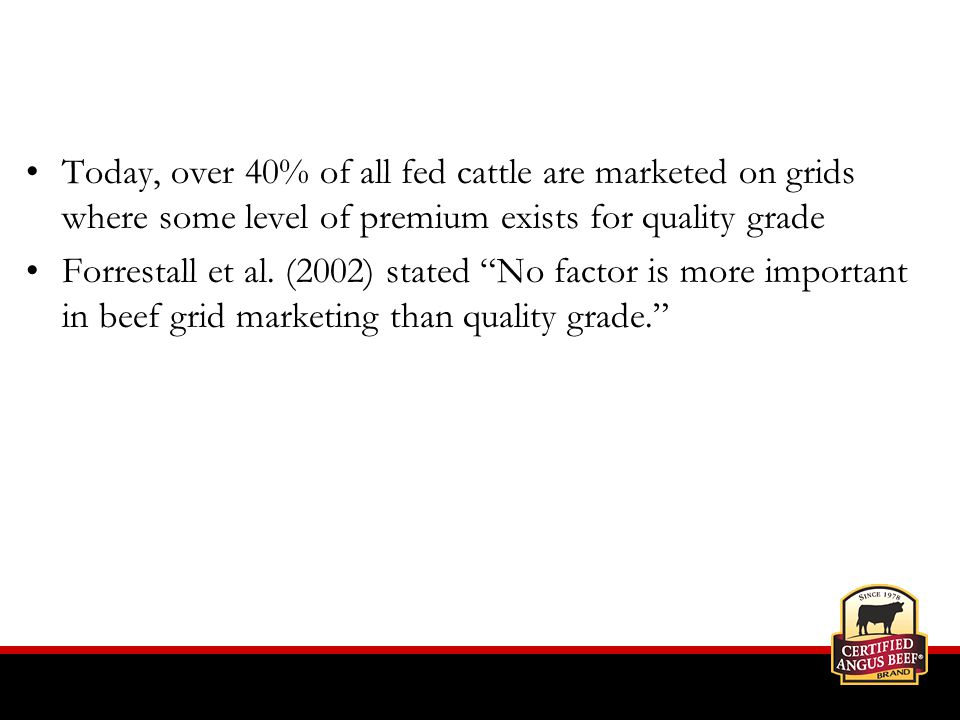 Today, over 40% of all fed cattle are marketed on grids where some level of premium exists for quality grade Forrestall et al.