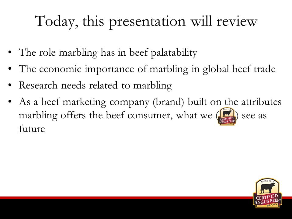 Today, this presentation will review The role marbling has in beef palatability The economic importance of marbling in global beef trade Research needs related to marbling As a beef marketing company (brand) built on the attributes marbling offers the beef consumer, what we ( ) see as future