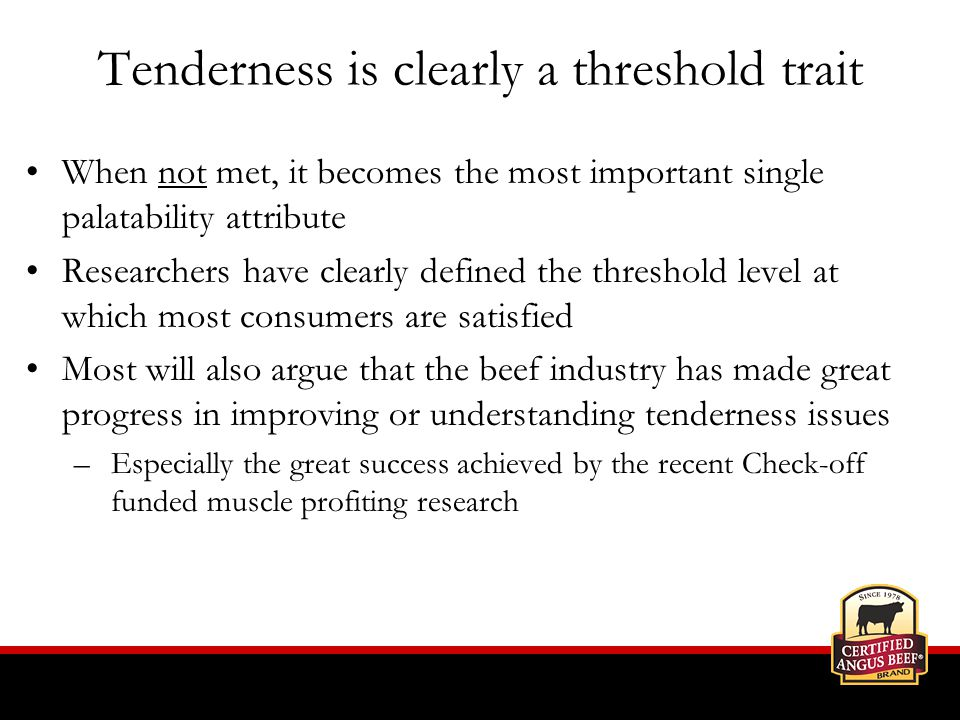 Tenderness is clearly a threshold trait When not met, it becomes the most important single palatability attribute Researchers have clearly defined the threshold level at which most consumers are satisfied Most will also argue that the beef industry has made great progress in improving or understanding tenderness issues –Especially the great success achieved by the recent Check-off funded muscle profiting research