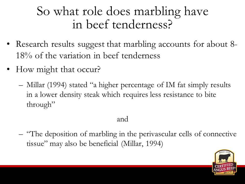 Research results suggest that marbling accounts for about 8- 18% of the variation in beef tenderness How might that occur.