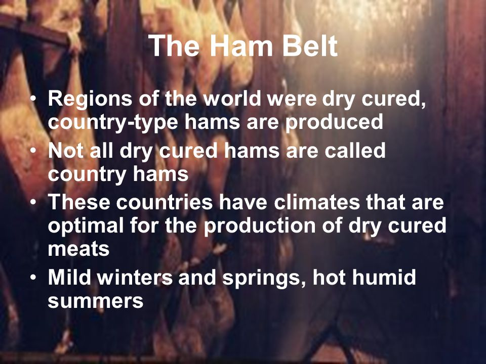 The Ham Belt Regions of the world were dry cured, country-type hams are produced Not all dry cured hams are called country hams These countries have c