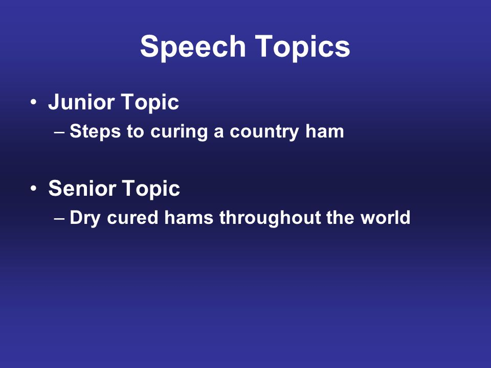 Speech Topics Junior Topic –Steps to curing a country ham Senior Topic –Dry cured hams throughout the world