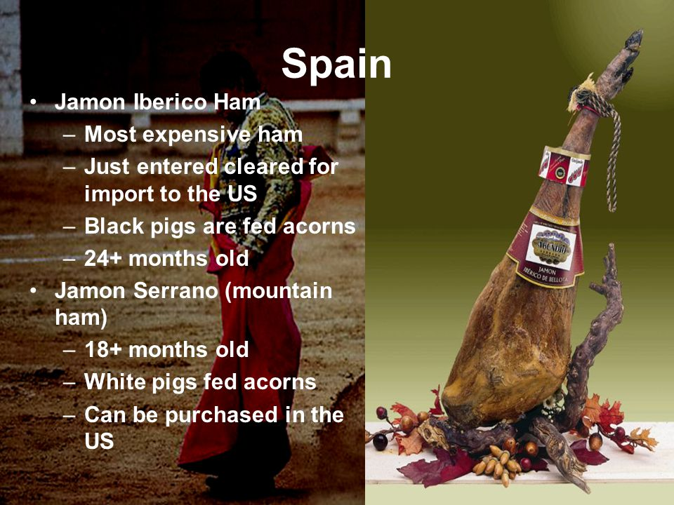 Jamon Iberico Ham –Most expensive ham –Just entered cleared for import to the US –Black pigs are fed acorns –24+ months old Jamon Serrano (mountain ha