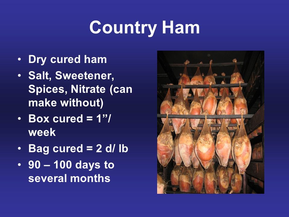"""Country Ham Dry cured ham Salt, Sweetener, Spices, Nitrate (can make without) Box cured = 1""""/ week Bag cured = 2 d/ lb 90 – 100 days to several months"""