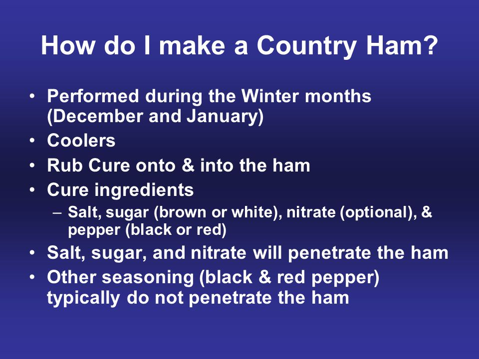 How do I make a Country Ham? Performed during the Winter months (December and January) Coolers Rub Cure onto & into the ham Cure ingredients –Salt, su