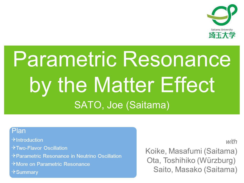 Parametric Resonance by the Matter Effect SATO, Joe (Saitama) Koike, Masafumi (Saitama) Ota, Toshihiko (Würzburg) Saito, Masako (Saitama) with Plan Introduction Two-Flavor Oscillation Parametric Resonance in Neutrino Oscillation More on Parametric Resonance Summary