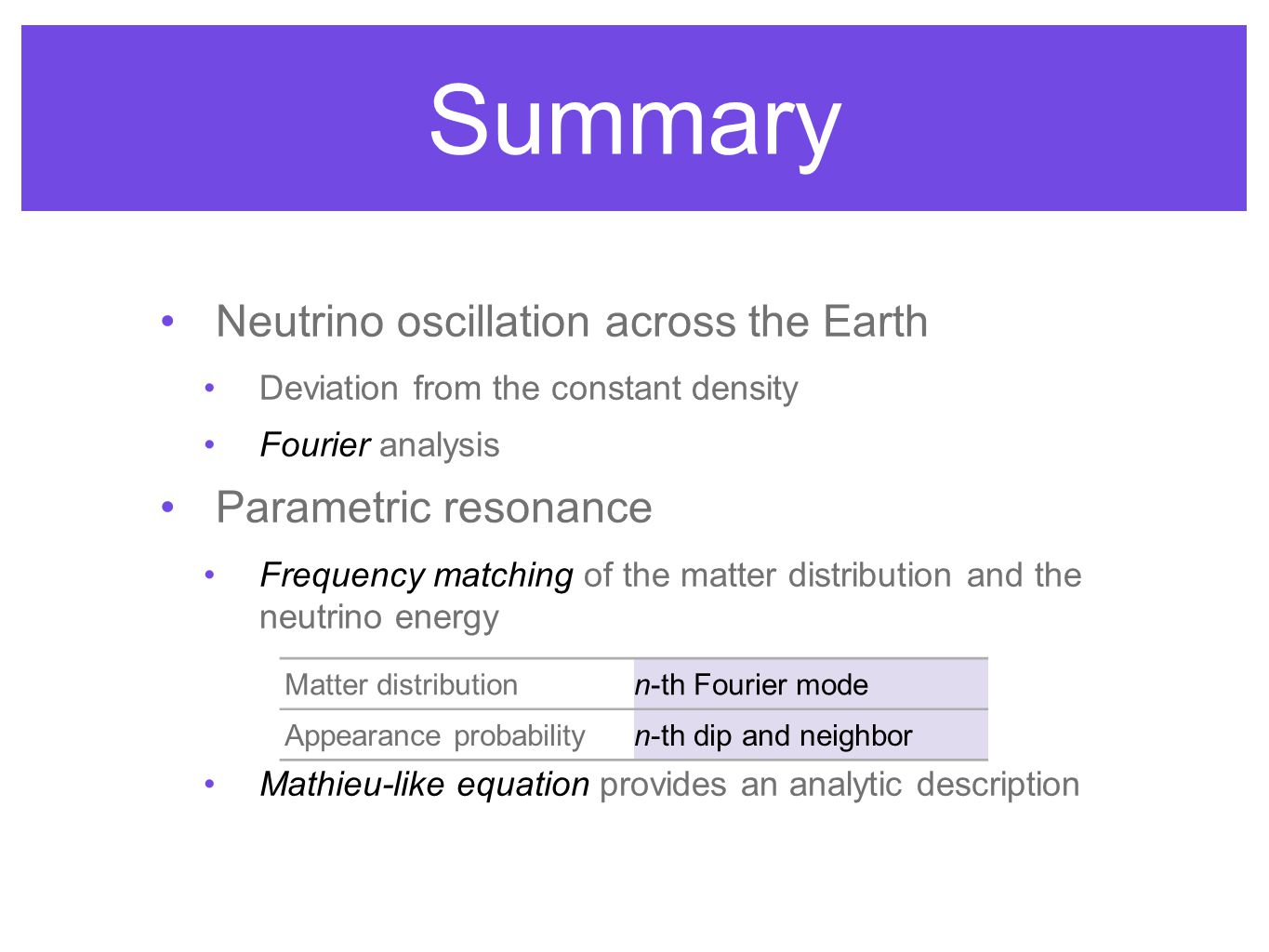 Summary Neutrino oscillation across the Earth Deviation from the constant density Fourier analysis Parametric resonance Frequency matching of the matter distribution and the neutrino energy Mathieu-like equation provides an analytic description Matter distributionn-th Fourier mode Appearance probabilityn-th dip and neighbor