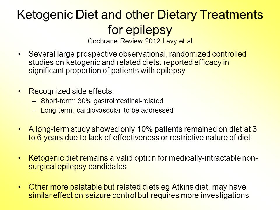 Ketogenic Diet and other Dietary Treatments for epilepsy Cochrane Review 2012 Levy et al Several large prospective observational, randomized controlled studies on ketogenic and related diets: reported efficacy in significant proportion of patients with epilepsy Recognized side effects: –Short-term: 30% gastrointestinal-related –Long-term: cardiovascular to be addressed A long-term study showed only 10% patients remained on diet at 3 to 6 years due to lack of effectiveness or restrictive nature of diet Ketogenic diet remains a valid option for medically-intractable non- surgical epilepsy candidates Other more palatable but related diets eg Atkins diet, may have similar effect on seizure control but requires more investigations