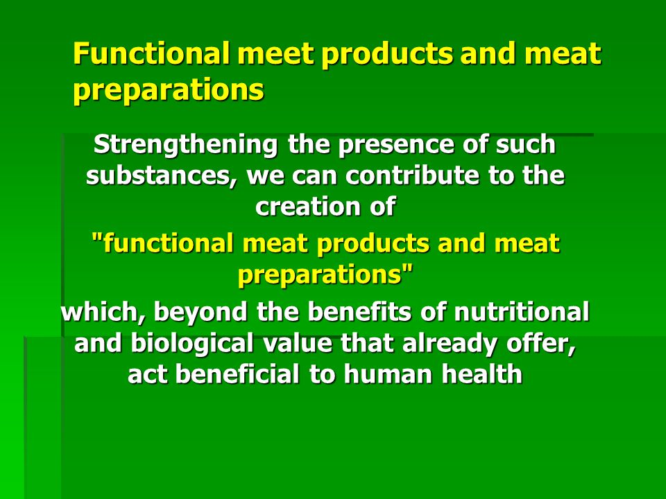 Functional meet products and meat preparations Strengthening the presence of such substances, we can contribute to the creation of functional meat products and meat preparations which, beyond the benefits of nutritional and biological value that already offer, act beneficial to human health
