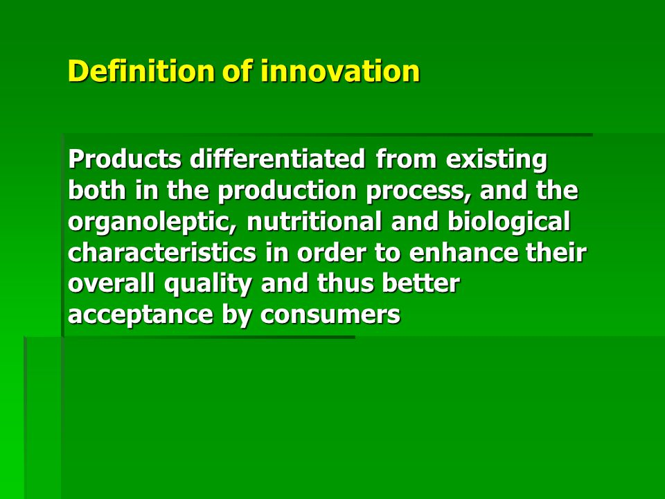 Definition of innovation Products differentiated from existing both in the production process, and the organoleptic, nutritional and biological characteristics in order to enhance their overall quality and thus better acceptance by consumers