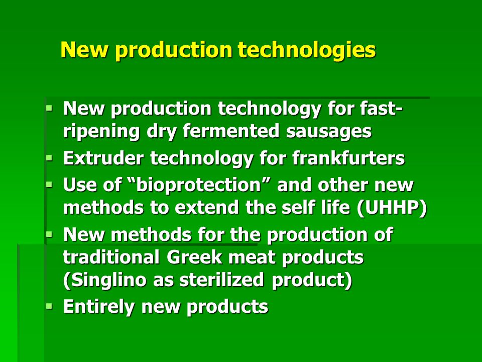 New production technologies  New production technology for fast- ripening dry fermented sausages  Extruder technology for frankfurters  Use of bioprotection and other new methods to extend the self life (UHHP)  New methods for the production of traditional Greek meat products (Singlino as sterilized product)  Entirely new products