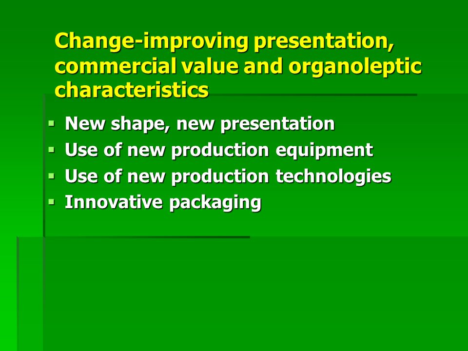 Change-improving presentation, commercial value and organoleptic characteristics  New shape, new presentation  Use of new production equipment  Use of new production technologies  Innovative packaging