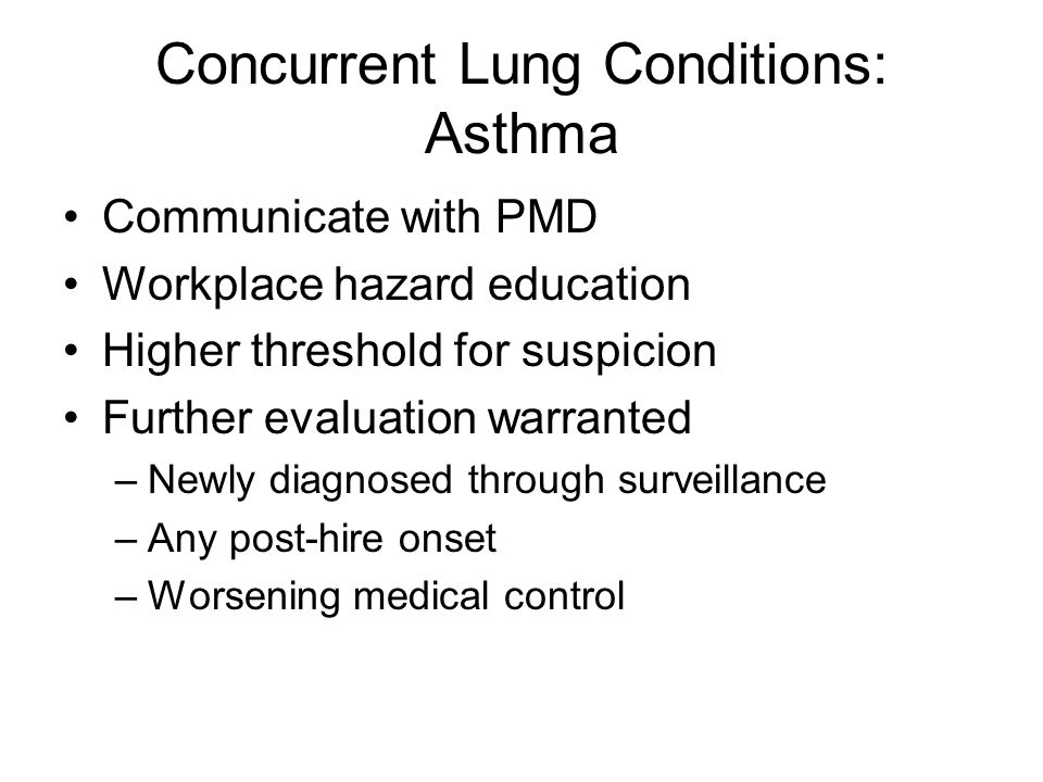 Concurrent Lung Conditions: Asthma Communicate with PMD Workplace hazard education Higher threshold for suspicion Further evaluation warranted –Newly diagnosed through surveillance –Any post-hire onset –Worsening medical control