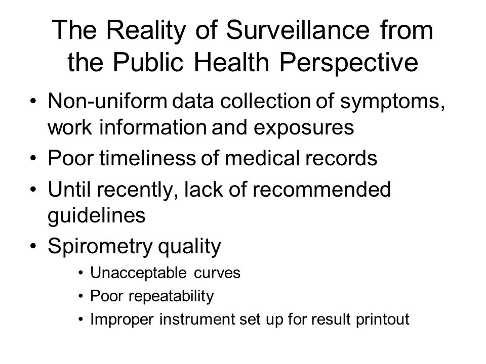 The Reality of Surveillance from the Public Health Perspective Non-uniform data collection of symptoms, work information and exposures Poor timeliness of medical records Until recently, lack of recommended guidelines Spirometry quality Unacceptable curves Poor repeatability Improper instrument set up for result printout