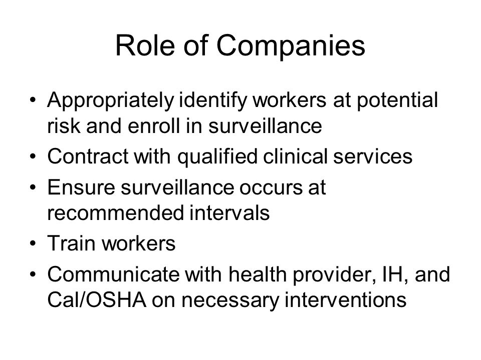 Role of Companies Appropriately identify workers at potential risk and enroll in surveillance Contract with qualified clinical services Ensure surveillance occurs at recommended intervals Train workers Communicate with health provider, IH, and Cal/OSHA on necessary interventions
