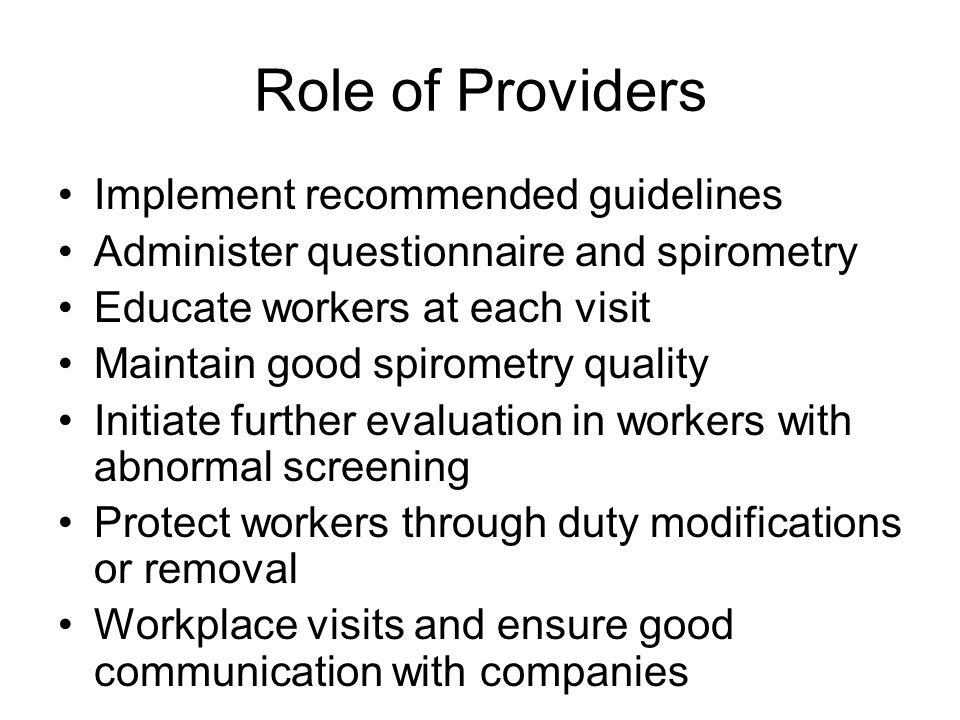 Role of Providers Implement recommended guidelines Administer questionnaire and spirometry Educate workers at each visit Maintain good spirometry quality Initiate further evaluation in workers with abnormal screening Protect workers through duty modifications or removal Workplace visits and ensure good communication with companies