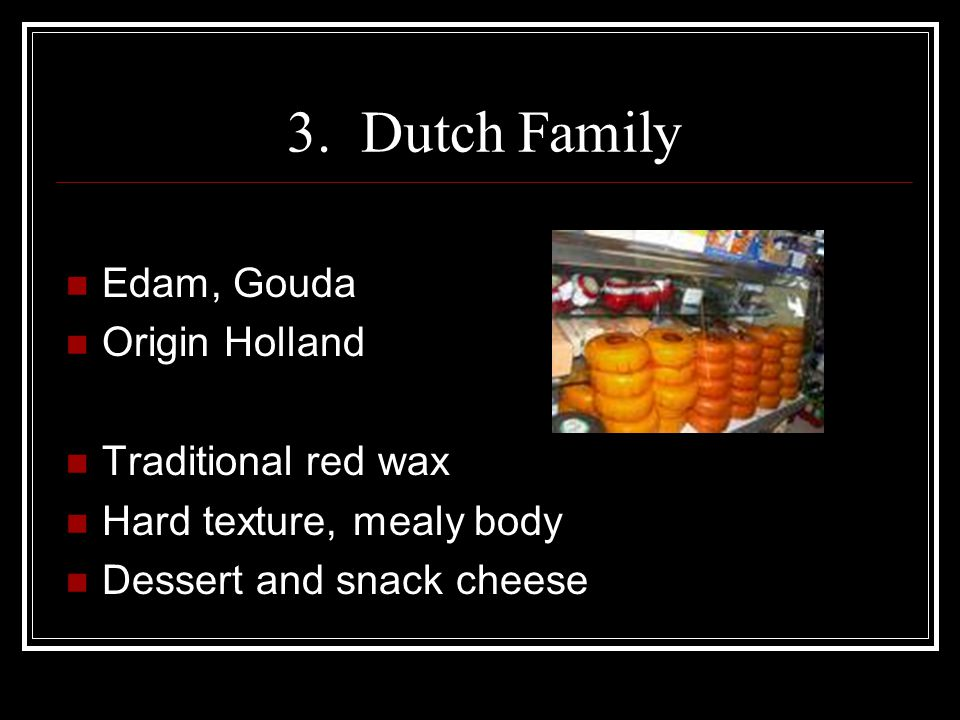 3. Dutch Family Edam, Gouda Origin Holland Traditional red wax Hard texture, mealy body Dessert and snack cheese