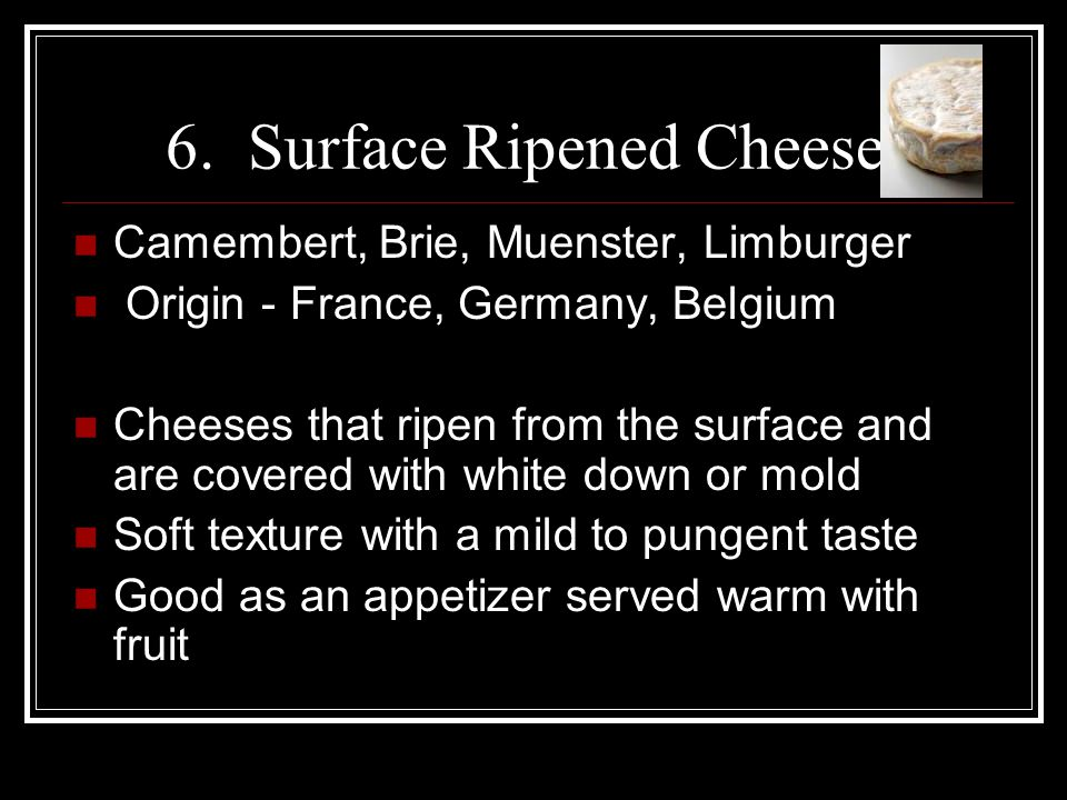 6. Surface Ripened Cheeses Camembert, Brie, Muenster, Limburger Origin - France, Germany, Belgium Cheeses that ripen from the surface and are covered