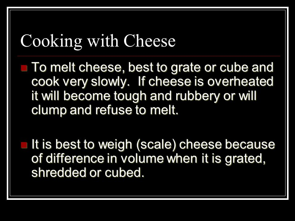 Cooking with Cheese To melt cheese, best to grate or cube and cook very slowly. If cheese is overheated it will become tough and rubbery or will clump
