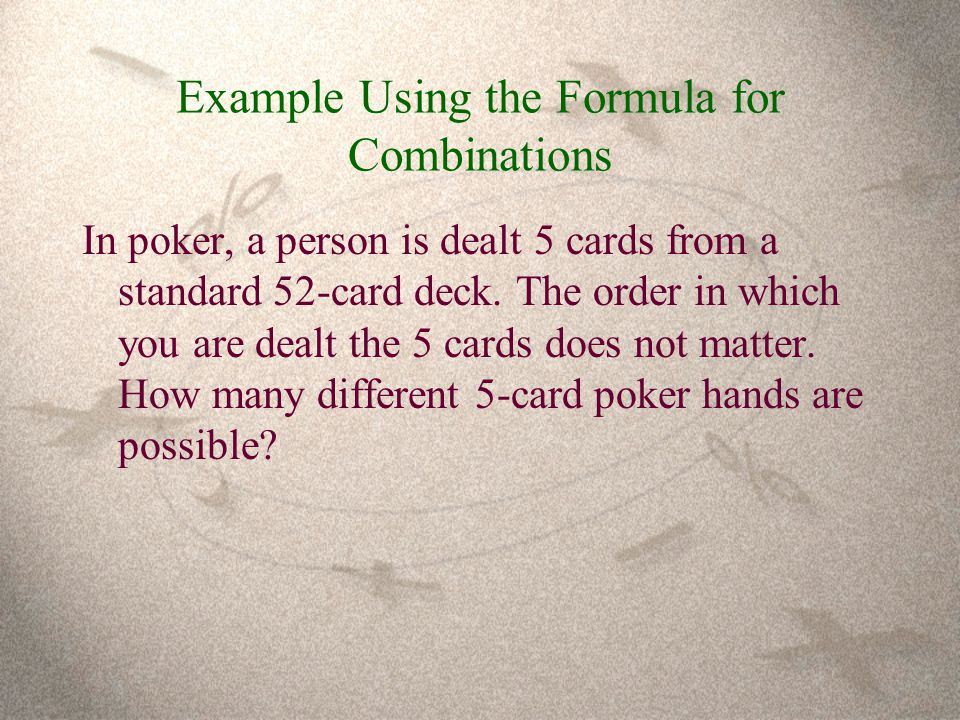 Example Using the Formula for Combinations In poker, a person is dealt 5 cards from a standard 52-card deck.