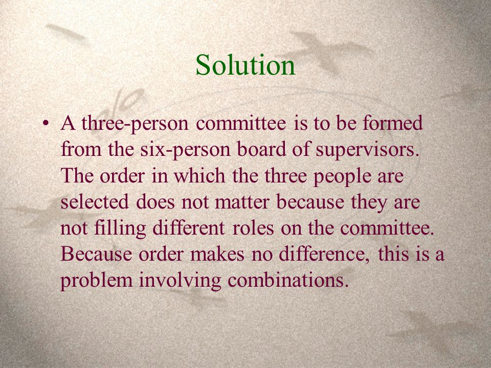 Solution A three-person committee is to be formed from the six-person board of supervisors.