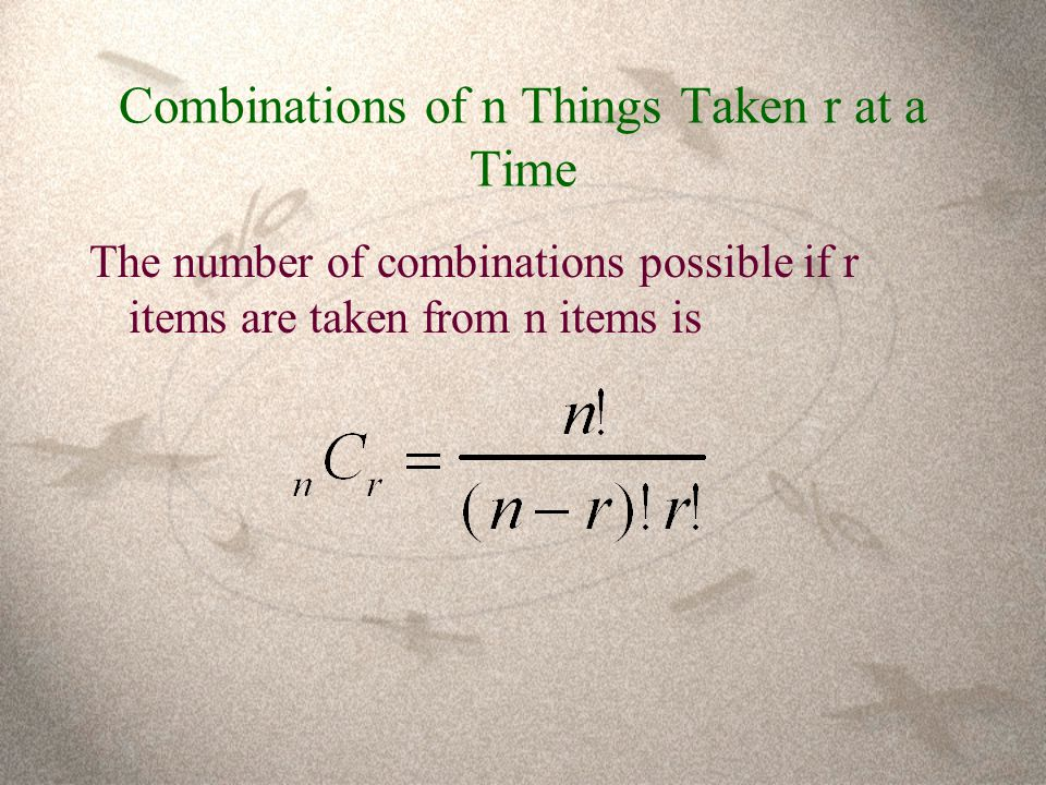 Combinations of n Things Taken r at a Time The number of combinations possible if r items are taken from n items is