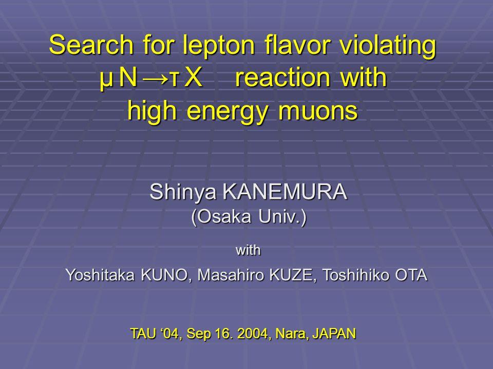 Search for lepton flavor violating μ N →τ X reaction with high energy muons Shinya KANEMURA (Osaka Univ.) with Yoshitaka KUNO, Masahiro KUZE, Toshihiko OTA TAU '04, Sep 16.