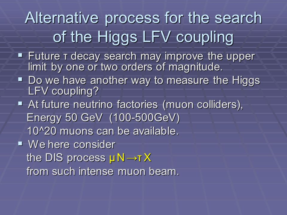 Alternative process for the search of the Higgs LFV coupling  Future τ decay search may improve the upper limit by one or two orders of magnitude.