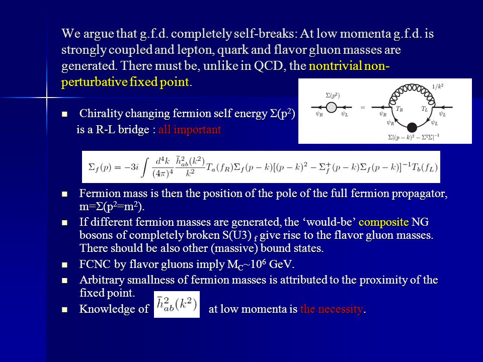 We argue that g.f.d. completely self-breaks: At low momenta g.f.d. is strongly coupled and lepton, quark and flavor gluon masses are generated. There