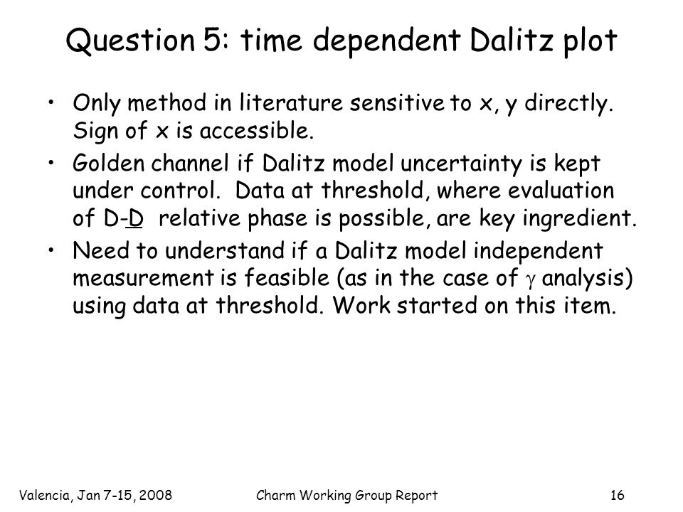 Valencia, Jan 7-15, 2008Charm Working Group Report16 Question 5: time dependent Dalitz plot Only method in literature sensitive to x, y directly.