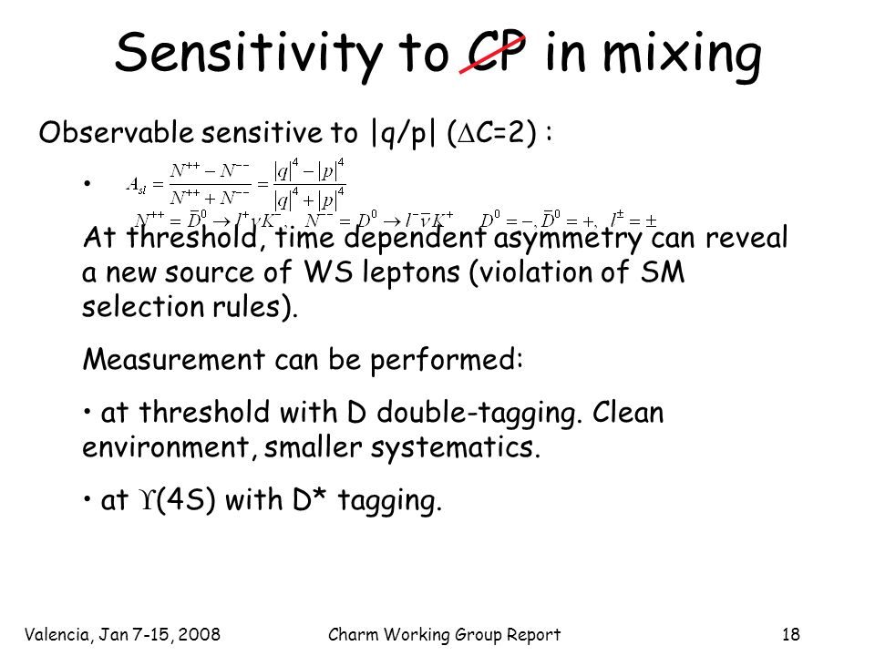 Valencia, Jan 7-15, 2008Charm Working Group Report18 Sensitivity to CP in mixing Observable sensitive to |q/p| (  C=2) : At threshold, time dependent asymmetry can reveal a new source of WS leptons (violation of SM selection rules).