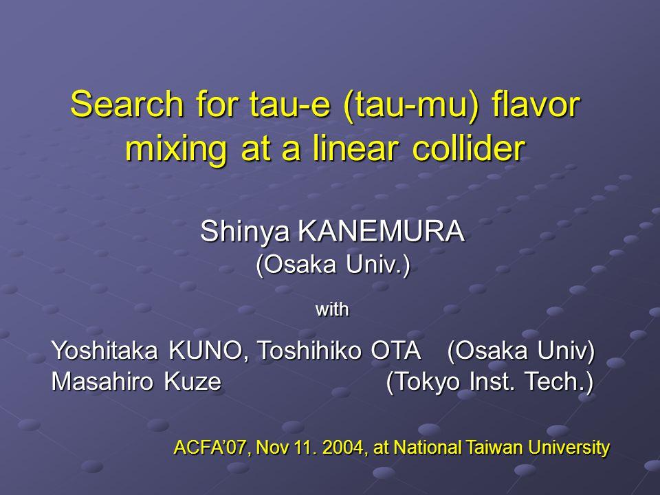 Search for tau-e (tau-mu) flavor mixing at a linear collider Shinya KANEMURA (Osaka Univ.) with Yoshitaka KUNO, Toshihiko OTA (Osaka Univ) Masahiro Ku