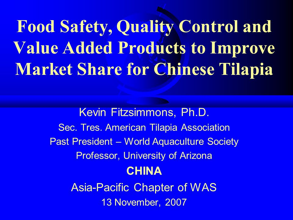 Food Safety, Quality Control and Value Added Products to Improve Market Share for Chinese Tilapia Kevin Fitzsimmons, Ph.D. Sec. Tres. American Tilapia