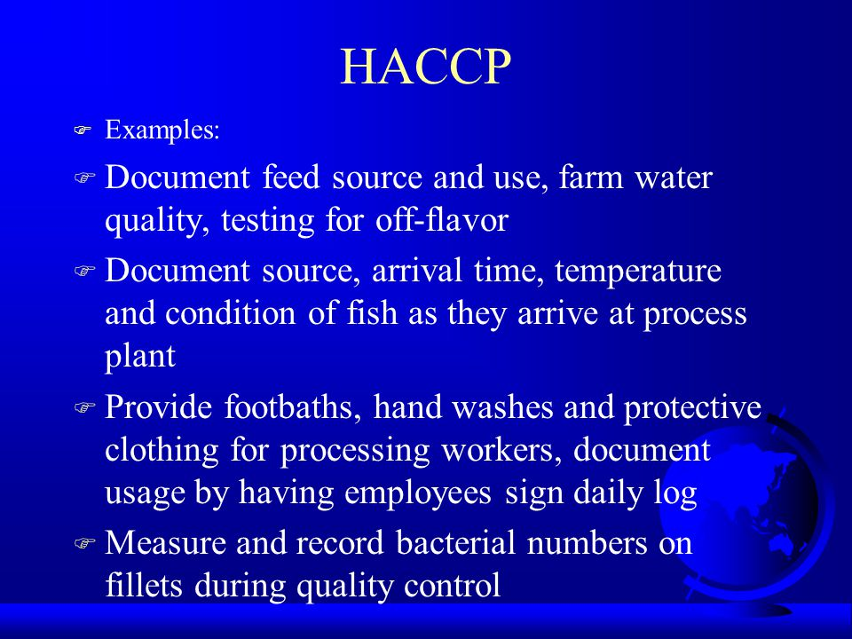 HACCP F Examples: F Document feed source and use, farm water quality, testing for off-flavor F Document source, arrival time, temperature and conditio