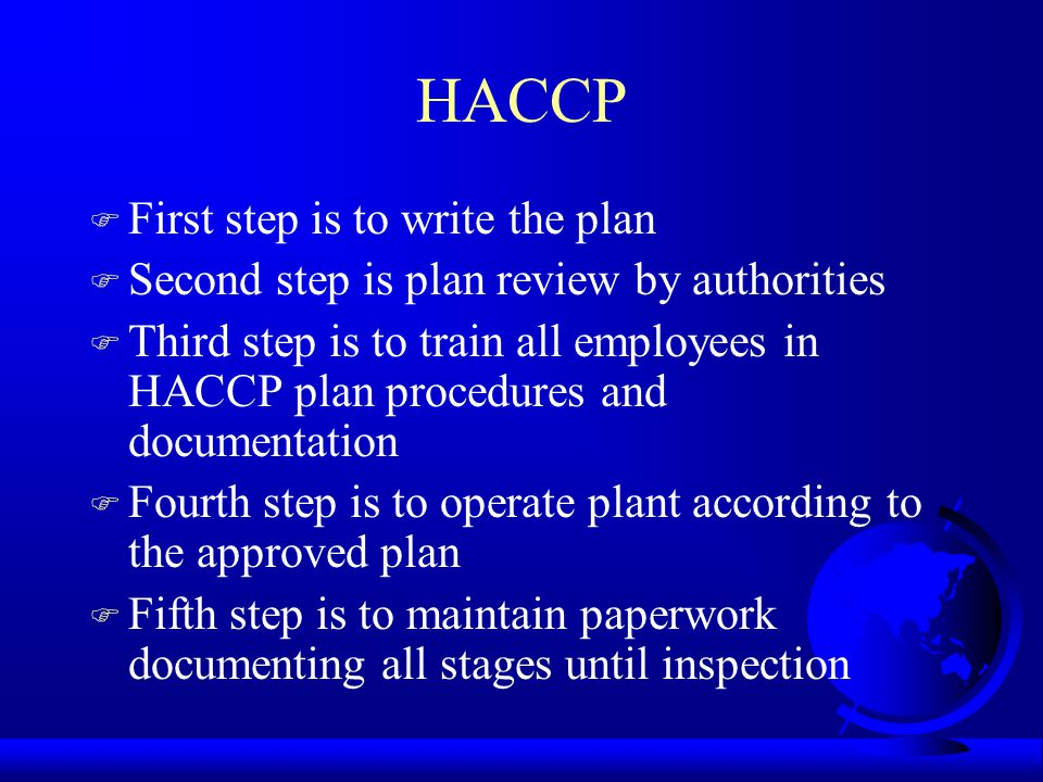HACCP F First step is to write the plan F Second step is plan review by authorities F Third step is to train all employees in HACCP plan procedures an