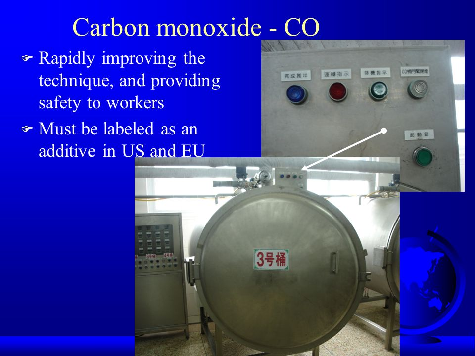 Carbon monoxide - CO F Rapidly improving the technique, and providing safety to workers F Must be labeled as an additive in US and EU