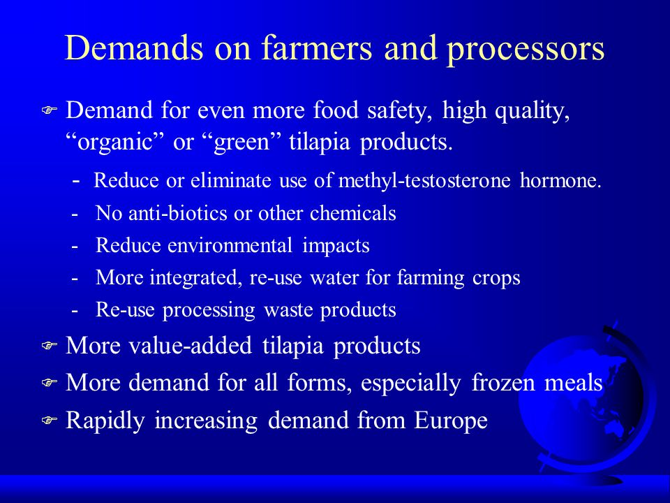 "Demands on farmers and processors F Demand for even more food safety, high quality, ""organic"" or ""green"" tilapia products. - Reduce or eliminate use o"