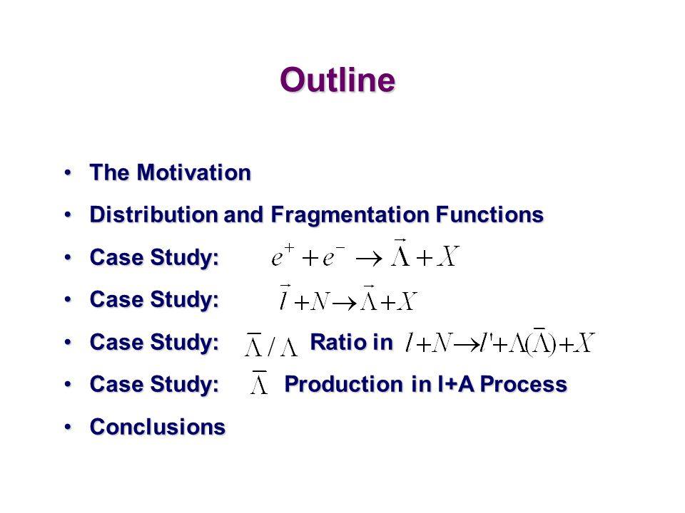 Outline The MotivationThe Motivation Distribution and Fragmentation FunctionsDistribution and Fragmentation Functions Case Study:Case Study: Case Stud