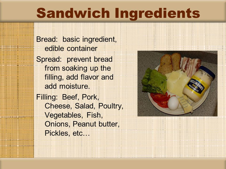 Sandwich Ingredients Bread: basic ingredient, edible container Spread: prevent bread from soaking up the filling, add flavor and add moisture.