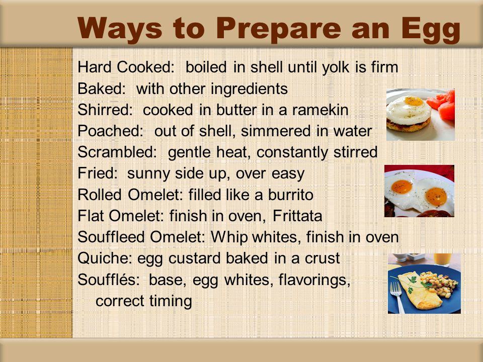 Hard Cooked: boiled in shell until yolk is firm Baked: with other ingredients Shirred: cooked in butter in a ramekin Poached: out of shell, simmered in water Scrambled: gentle heat, constantly stirred Fried: sunny side up, over easy Rolled Omelet: filled like a burrito Flat Omelet: finish in oven, Frittata Souffleed Omelet: Whip whites, finish in oven Quiche: egg custard baked in a crust Soufflés: base, egg whites, flavorings, correct timing Ways to Prepare an Egg