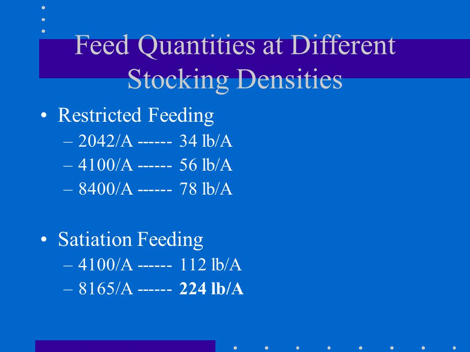 Feed Quantities at Different Stocking Densities Restricted Feeding –2042/A ------ 34 lb/A –4100/A ------ 56 lb/A –8400/A ------ 78 lb/A Satiation Feeding –4100/A ------ 112 lb/A –8165/A ------ 224 lb/A